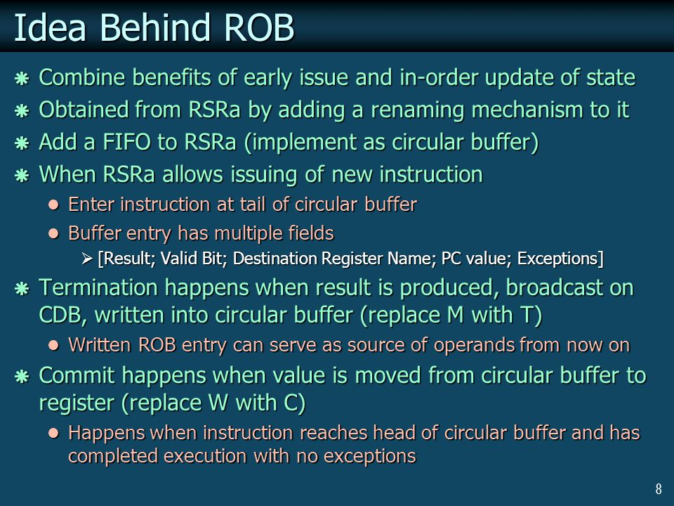 8 Idea Behind ROB  Combine benefits of early issue and in-order update of state  Obtained from RSRa by adding a renaming mechanism to it  Add a FIFO to RSRa (implement as circular buffer)  When RSRa allows issuing of new instruction Enter instruction at tail of circular buffer Enter instruction at tail of circular buffer Buffer entry has multiple fields Buffer entry has multiple fields  [Result; Valid Bit; Destination Register Name; PC value; Exceptions]  Termination happens when result is produced, broadcast on CDB, written into circular buffer (replace M with T) Written ROB entry can serve as source of operands from now on Written ROB entry can serve as source of operands from now on  Commit happens when value is moved from circular buffer to register (replace W with C) Happens when instruction reaches head of circular buffer and has completed execution with no exceptions Happens when instruction reaches head of circular buffer and has completed execution with no exceptions