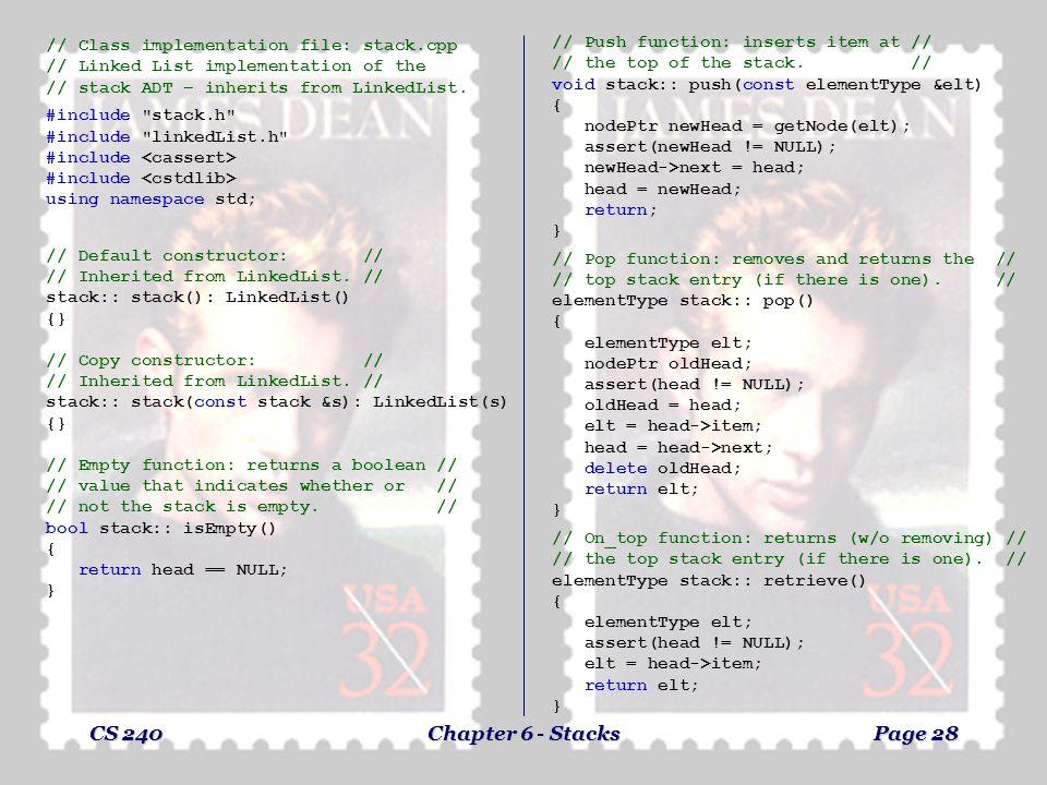 CS 240Chapter 6 - StacksPage 27 Linked List Implementation of Stack // Class declaration file: stack.h // Linked List implementation of the // stack A