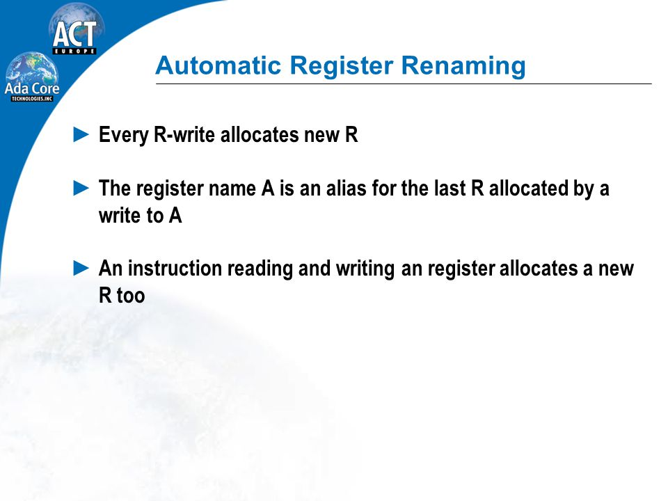 Automatic Register Renaming ► Every R-write allocates new R ► The register name A is an alias for the last R allocated by a write to A ► An instruction reading and writing an register allocates a new R too