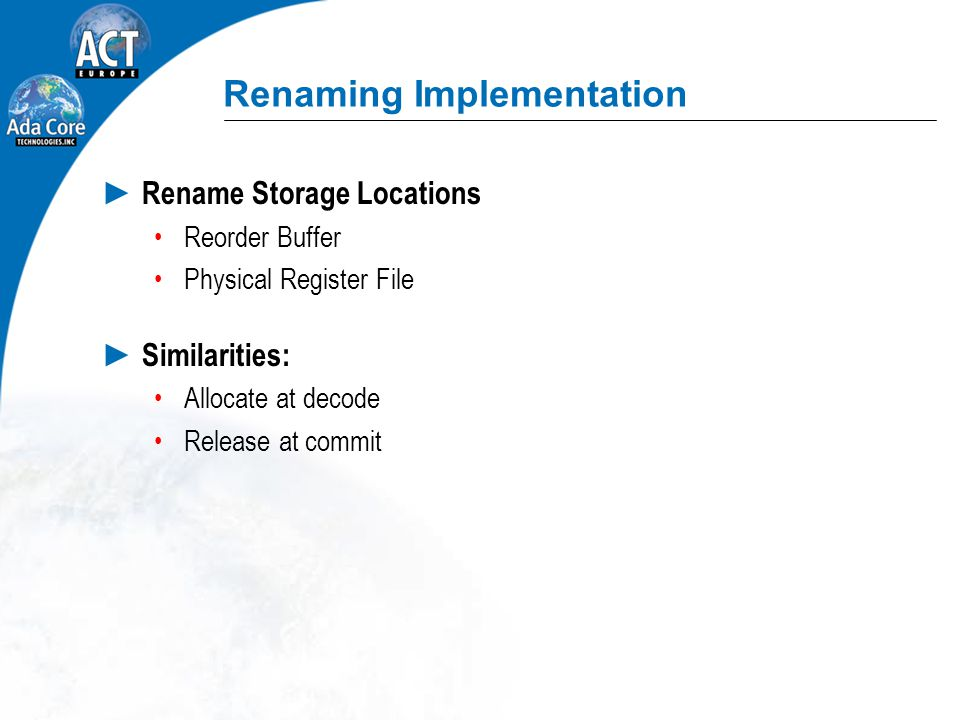 Renaming Implementation ► Rename Storage Locations Reorder Buffer Physical Register File ► Similarities: Allocate at decode Release at commit