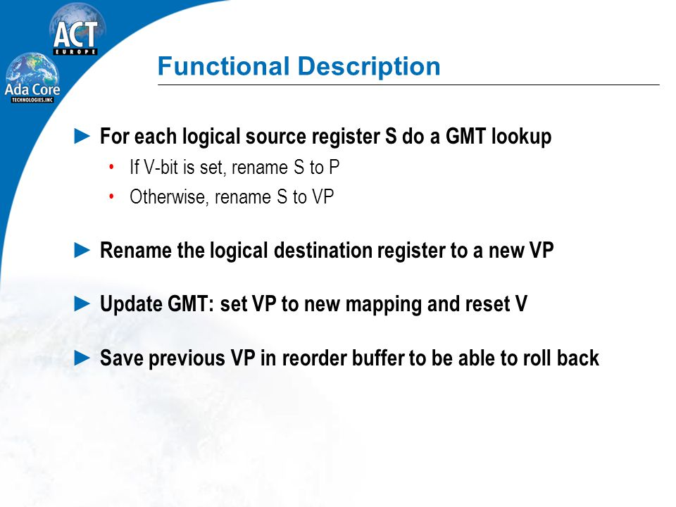 Functional Description ► For each logical source register S do a GMT lookup If V-bit is set, rename S to P Otherwise, rename S to VP ► Rename the logical destination register to a new VP ► Update GMT: set VP to new mapping and reset V ► Save previous VP in reorder buffer to be able to roll back