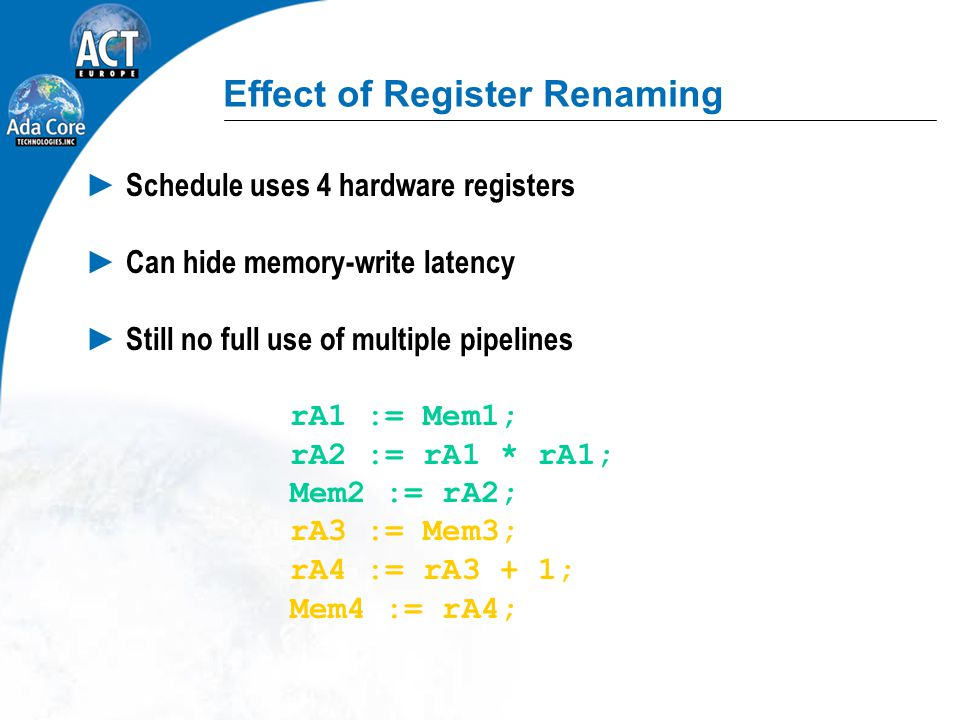 Effect of Register Renaming ► Schedule uses 4 hardware registers ► Can hide memory-write latency ► Still no full use of multiple pipelines rA1 := Mem1; rA2 := rA1 * rA1; Mem2 := rA2; rA3 := Mem3; rA4 := rA3 + 1; Mem4 := rA4;