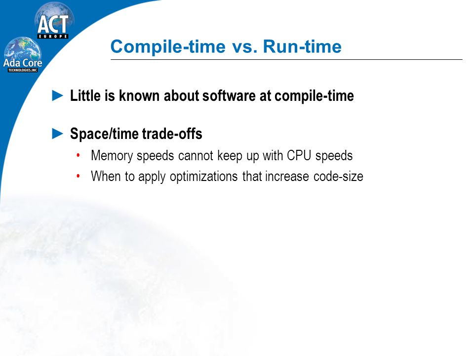 Compile-time vs. Run-time ► Little is known about software at compile-time ► Space/time trade-offs Memory speeds cannot keep up with CPU speeds When t