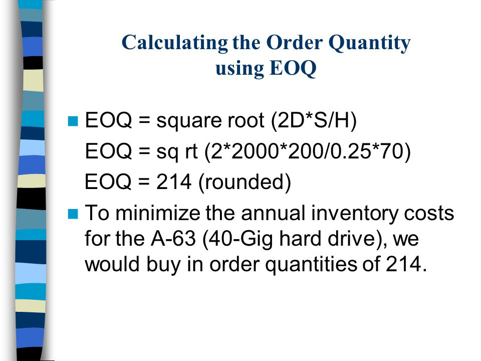 Calculating the Order Quantity using EOQ EOQ = square root (2D*S/H) EOQ = sq rt (2*2000*200/0.25*70) EOQ = 214 (rounded) To minimize the annual inventory costs for the A-63 (40-Gig hard drive), we would buy in order quantities of 214.