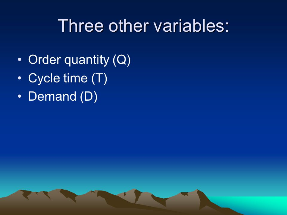 Three other variables: Order quantity (Q) Cycle time (T) Demand (D)