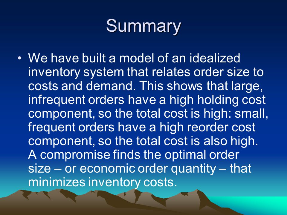 Summary We have built a model of an idealized inventory system that relates order size to costs and demand.