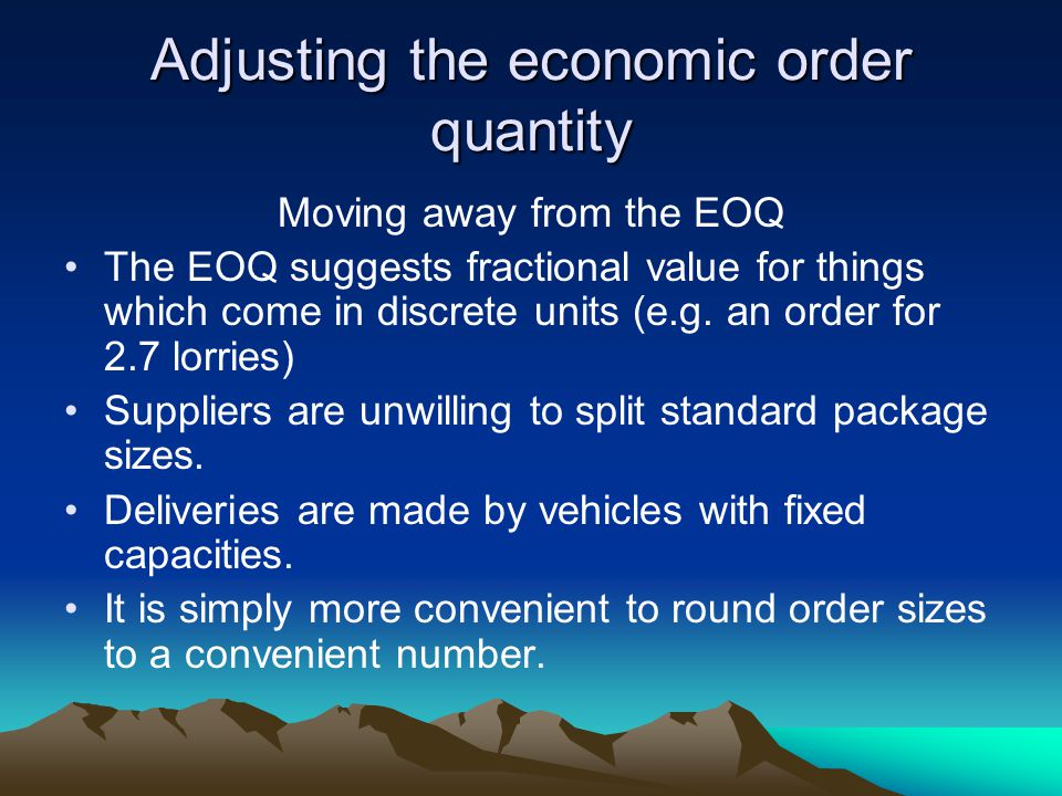 Adjusting the economic order quantity Moving away from the EOQ The EOQ suggests fractional value for things which come in discrete units (e.g.