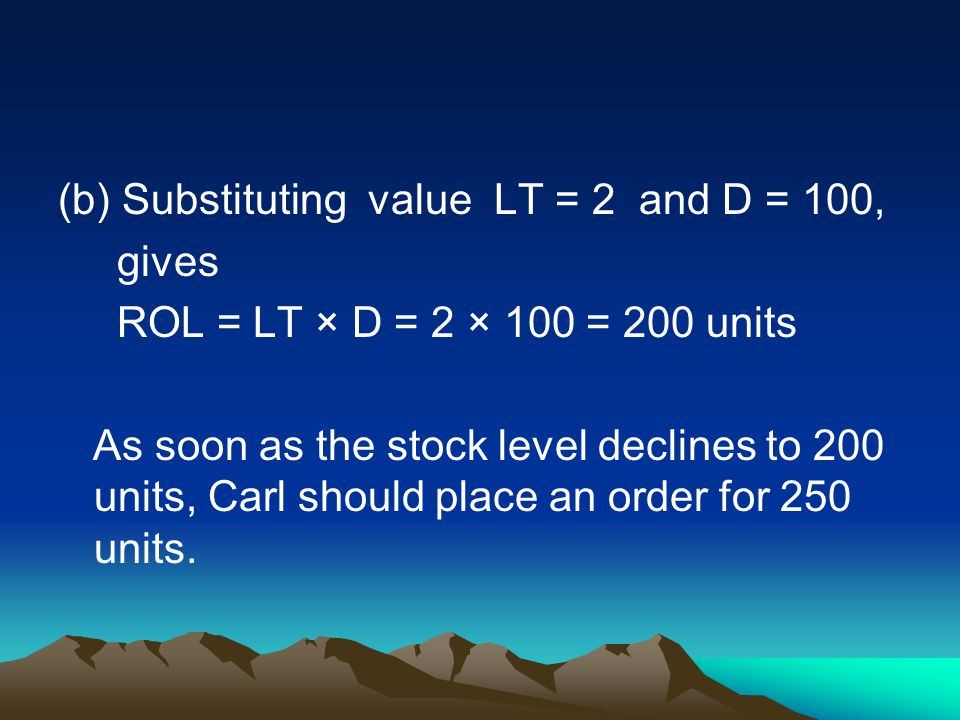 (b) Substituting value LT = 2 and D = 100, gives ROL = LT × D = 2 × 100 = 200 units As soon as the stock level declines to 200 units, Carl should place an order for 250 units.