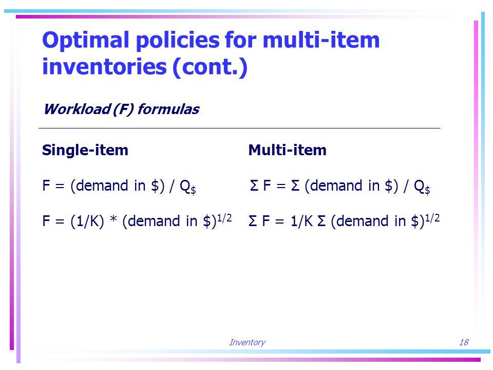Inventory18 Optimal policies for multi-item inventories (cont.) Workload (F) formulas Single-item Multi-item F = (demand in $) / Q $ Σ F = Σ (demand in $) / Q $ F = (1/K) * (demand in $) 1/2 Σ F = 1/K Σ (demand in $) 1/2