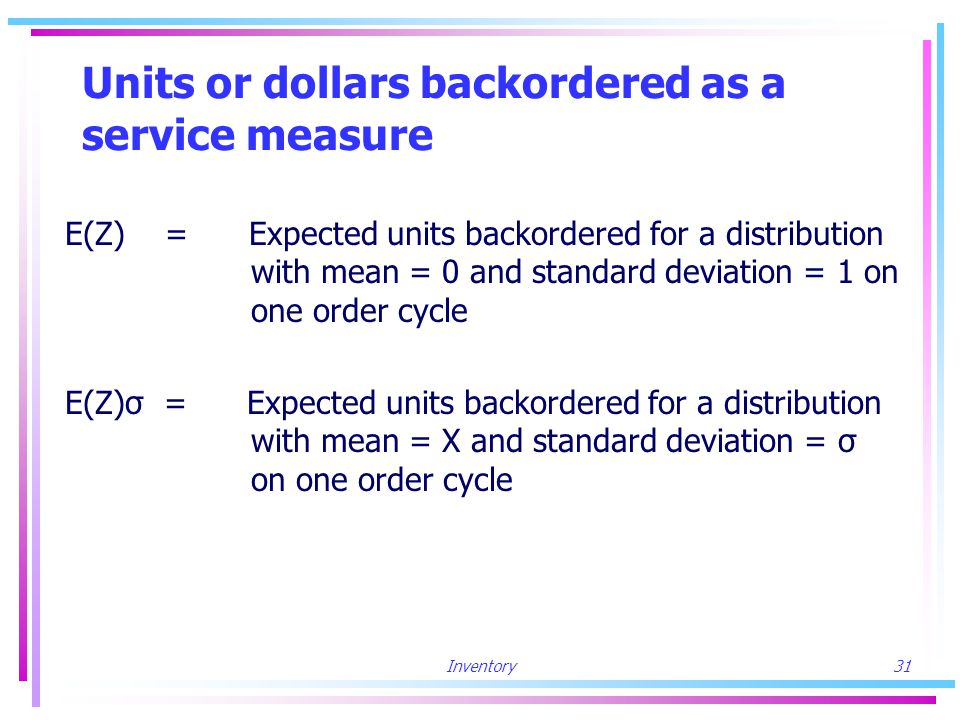 Inventory31 Units or dollars backordered as a service measure E(Z) = Expected units backordered for a distribution with mean = 0 and standard deviation = 1 on one order cycle E(Z)σ = Expected units backordered for a distribution with mean = X and standard deviation = σ on one order cycle
