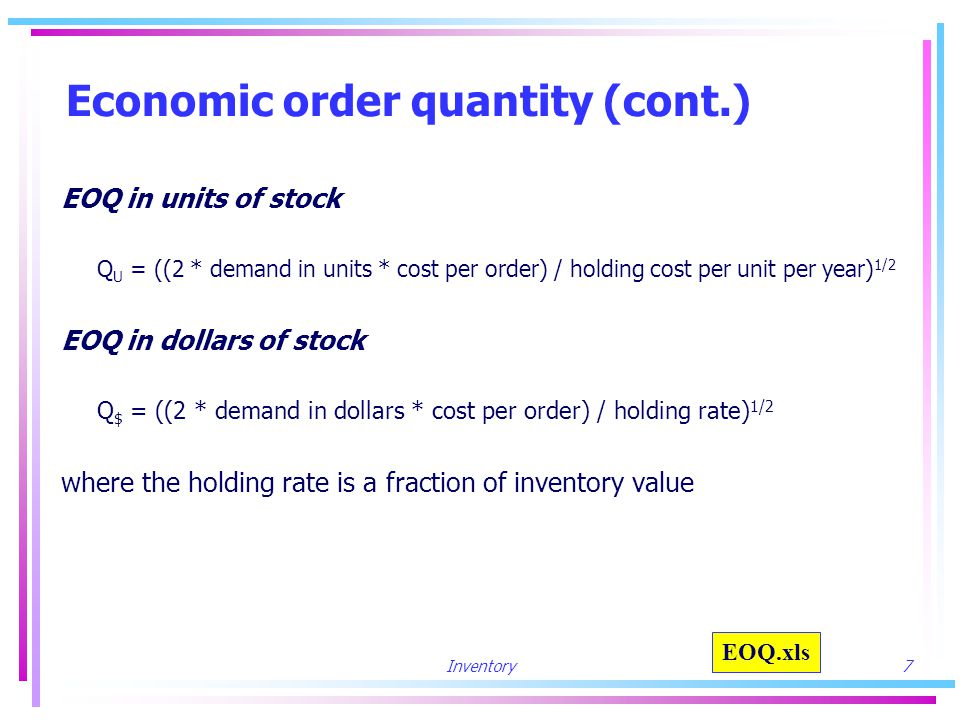 Inventory8 Economic order quantity (cont.) Example annual demand= 100 units cost per order= $10 holding cost per unit= $5 unit price= $25 holding rate=.20 Q U = ((2 * 100 * 10) / 5) 1/2 = 20 units Q$ = ((2 * 25 * 100 * 10) /.20) 1/2 = $500