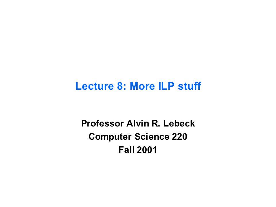 Lecture 8: More ILP stuff Professor Alvin R. Lebeck Computer Science 220 Fall 2001