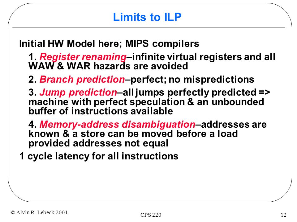 12 © Alvin R. Lebeck 2001 CPS 220 Limits to ILP Initial HW Model here; MIPS compilers 1.