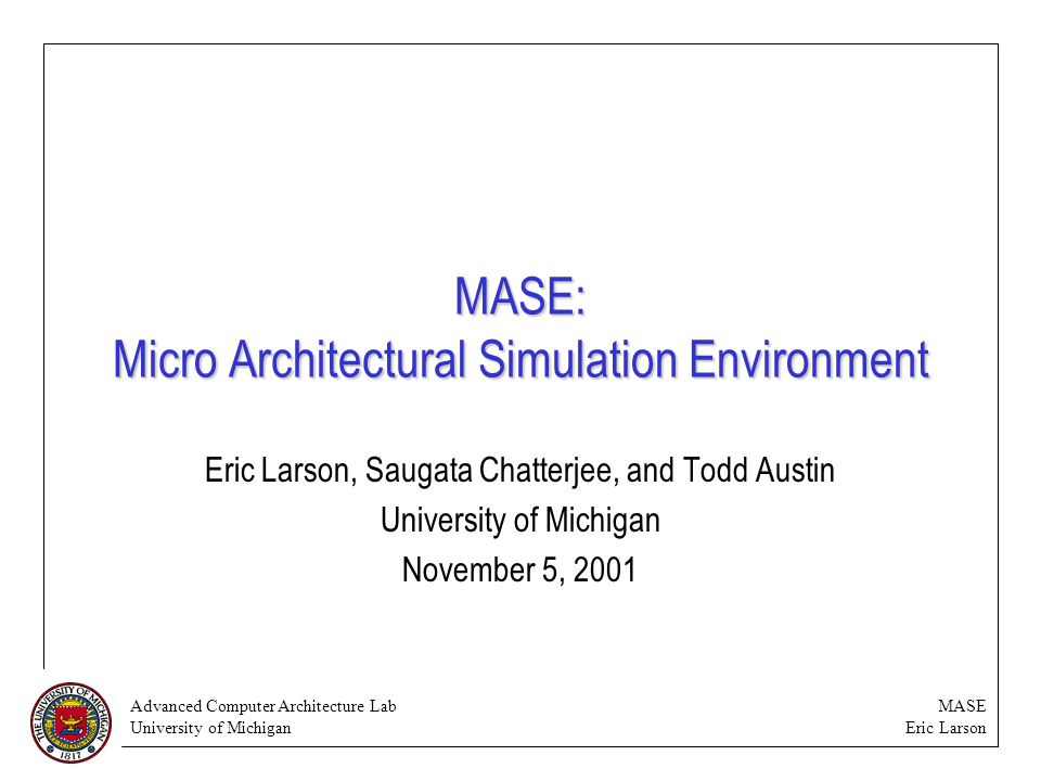 Advanced Computer Architecture Lab University of Michigan MASE Eric Larson MASE overview MASE is a new performance simulation infrastructure for SimpleScalar.