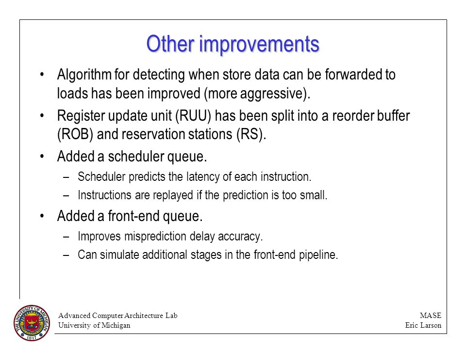 Advanced Computer Architecture Lab University of Michigan MASE Eric Larson Other improvements Algorithm for detecting when store data can be forwarded to loads has been improved (more aggressive).