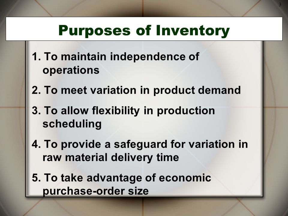 3 Purposes of Inventory 1. To maintain independence of operations 2. To meet variation in product demand 3. To allow flexibility in production schedul