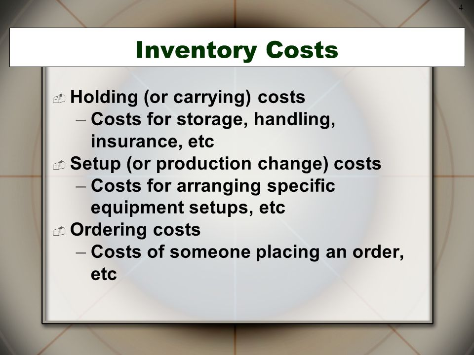 4 Inventory Costs  Holding (or carrying) costs –Costs for storage, handling, insurance, etc  Setup (or production change) costs –Costs for arranging