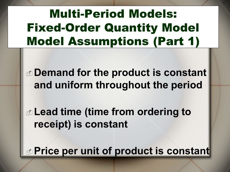 7 Multi-Period Models: Fixed-Order Quantity Model Model Assumptions (Part 1)  Demand for the product is constant and uniform throughout the period 