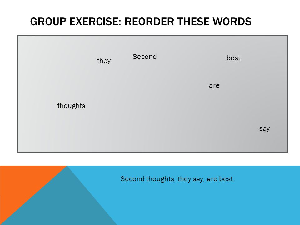 GROUP EXERCISE: REORDER THESE WORDS Second thoughts, they say, are best.