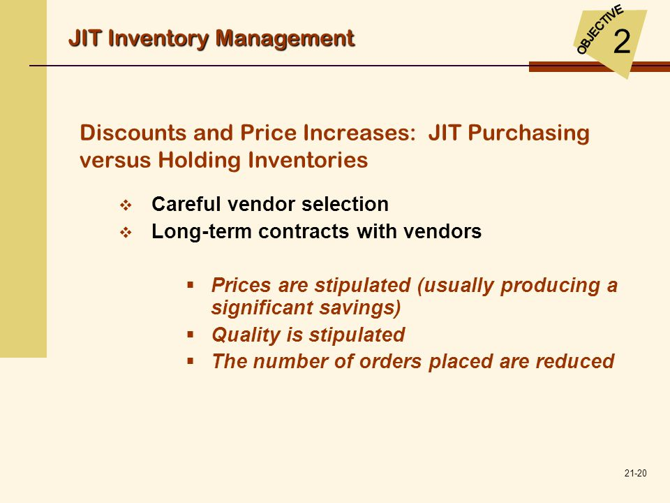 21-20 Discounts and Price Increases: JIT Purchasing versus Holding Inventories  Careful vendor selection  Long-term contracts with vendors  Prices
