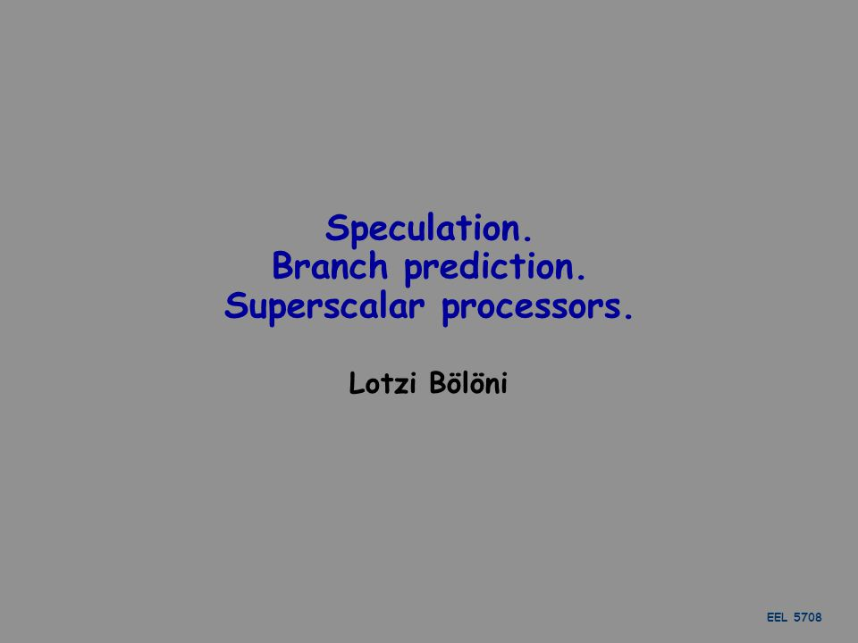 EEL 5708 Speculation. Branch prediction. Superscalar processors. Lotzi Bölöni