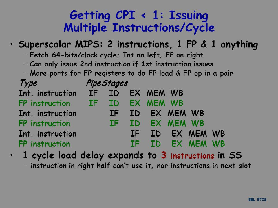 EEL 5708 Getting CPI < 1: Issuing Multiple Instructions/Cycle Superscalar MIPS: 2 instructions, 1 FP & 1 anything – Fetch 64-bits/clock cycle; Int on left, FP on right – Can only issue 2nd instruction if 1st instruction issues – More ports for FP registers to do FP load & FP op in a pair TypePipeStages Int.