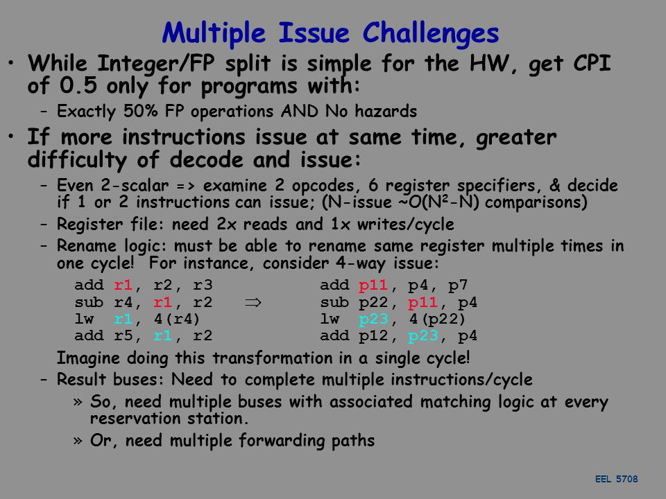 EEL 5708 Multiple Issue Challenges While Integer/FP split is simple for the HW, get CPI of 0.5 only for programs with: –Exactly 50% FP operations AND No hazards If more instructions issue at same time, greater difficulty of decode and issue: –Even 2-scalar => examine 2 opcodes, 6 register specifiers, & decide if 1 or 2 instructions can issue; (N-issue ~O(N 2 -N) comparisons) –Register file: need 2x reads and 1x writes/cycle –Rename logic: must be able to rename same register multiple times in one cycle.