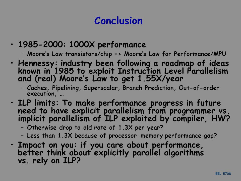 EEL 5708 Conclusion 1985-2000: 1000X performance –Moore's Law transistors/chip => Moore's Law for Performance/MPU Hennessy: industry been following a roadmap of ideas known in 1985 to exploit Instruction Level Parallelism and (real) Moore's Law to get 1.55X/year –Caches, Pipelining, Superscalar, Branch Prediction, Out-of-order execution, … ILP limits: To make performance progress in future need to have explicit parallelism from programmer vs.