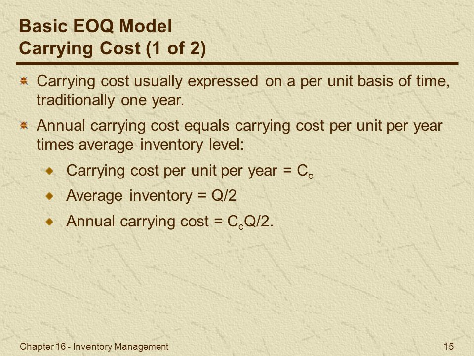 Chapter 16 - Inventory Management 15 Carrying cost usually expressed on a per unit basis of time, traditionally one year. Annual carrying cost equals
