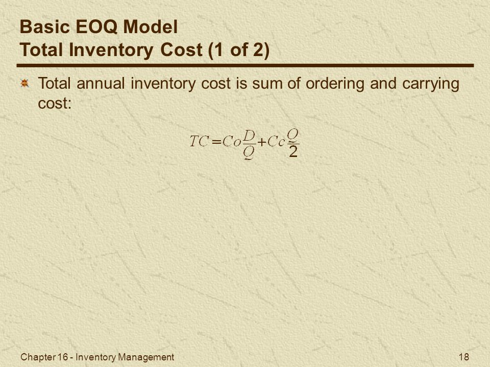 Chapter 16 - Inventory Management 18 Total annual inventory cost is sum of ordering and carrying cost: Basic EOQ Model Total Inventory Cost (1 of 2)
