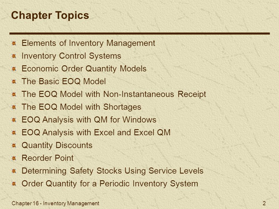 Chapter 16 - Inventory Management 2 Elements of Inventory Management Inventory Control Systems Economic Order Quantity Models The Basic EOQ Model The