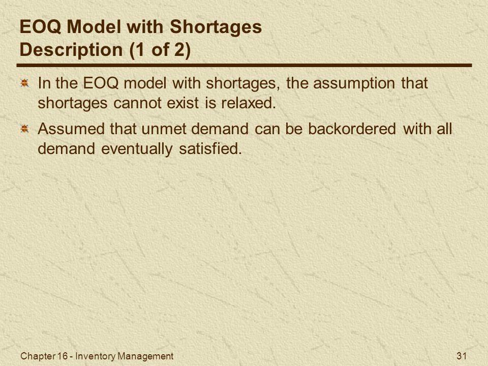 Chapter 16 - Inventory Management 31 EOQ Model with Shortages Description (1 of 2) In the EOQ model with shortages, the assumption that shortages cann