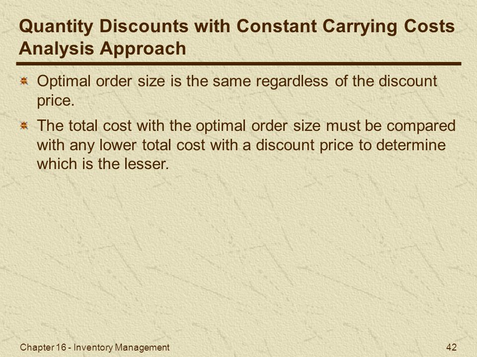 Chapter 16 - Inventory Management 42 Quantity Discounts with Constant Carrying Costs Analysis Approach Optimal order size is the same regardless of th