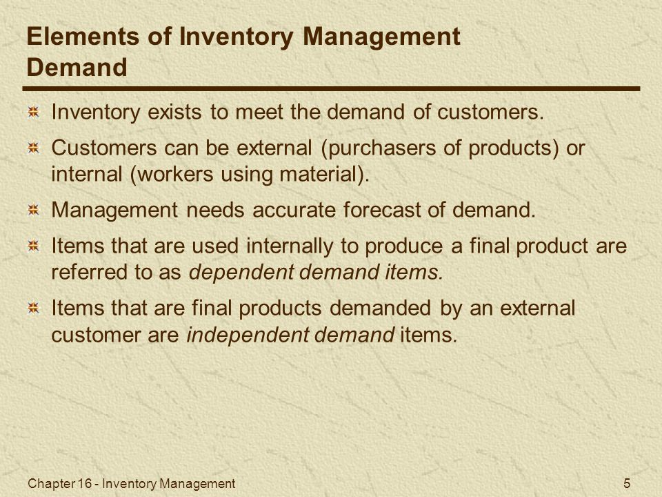 Chapter 16 - Inventory Management 5 Inventory exists to meet the demand of customers. Customers can be external (purchasers of products) or internal (