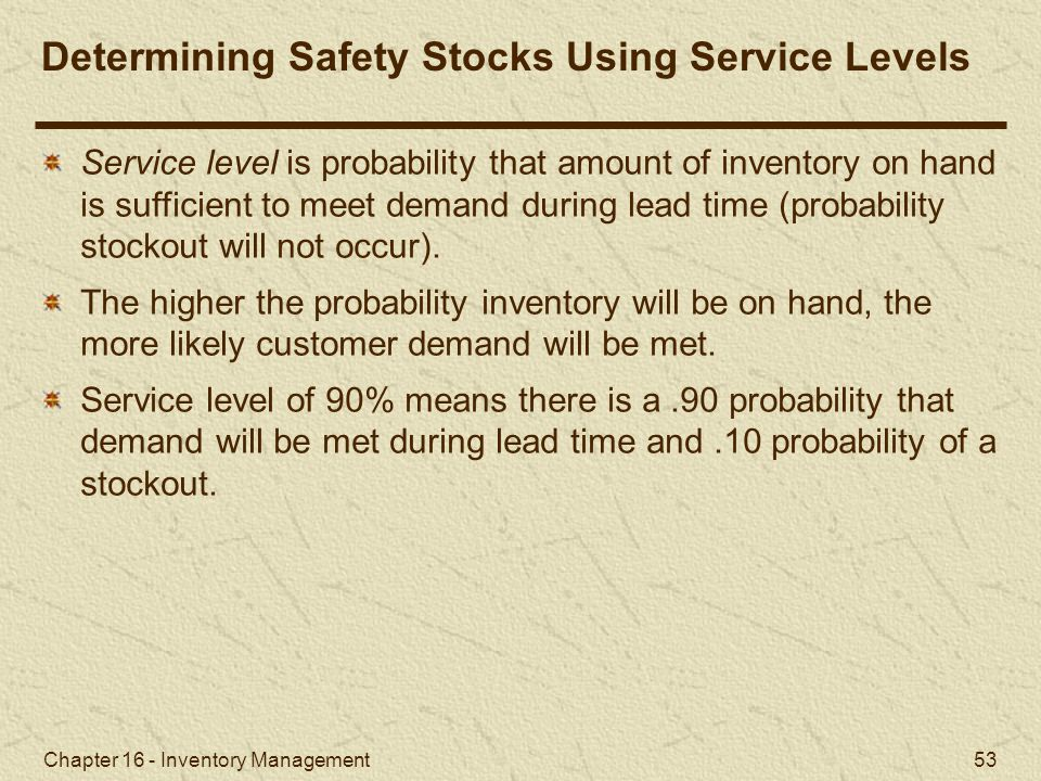 Chapter 16 - Inventory Management 53 Determining Safety Stocks Using Service Levels Service level is probability that amount of inventory on hand is s