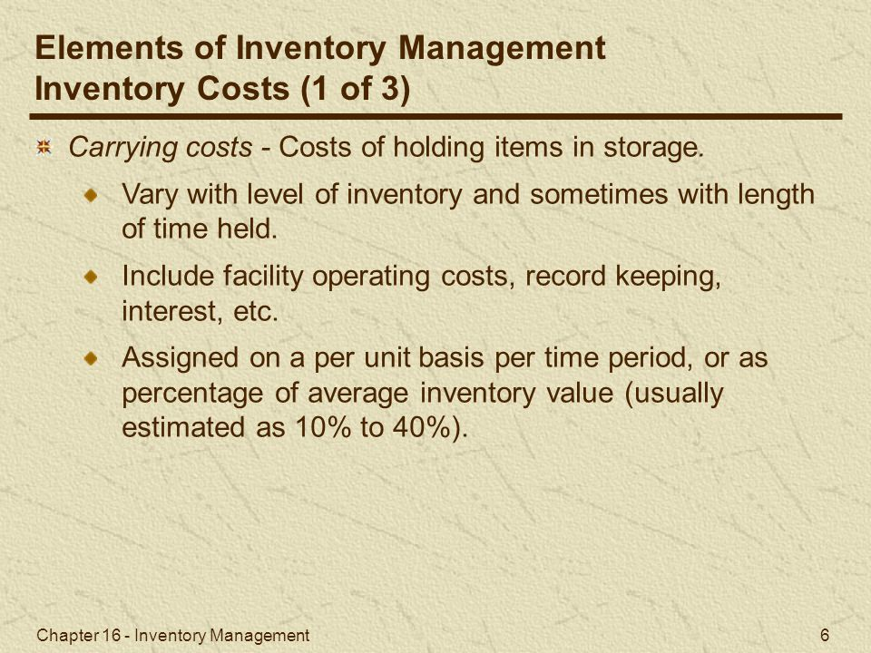 Chapter 16 - Inventory Management 6 Carrying costs - Costs of holding items in storage. Vary with level of inventory and sometimes with length of time