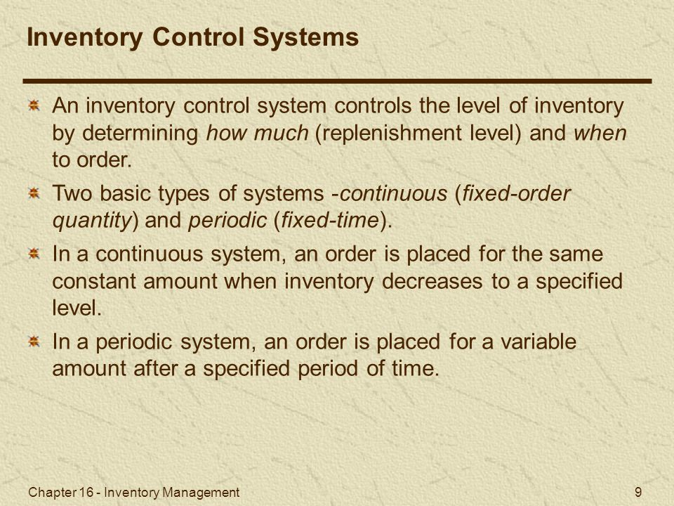 Chapter 16 - Inventory Management 9 An inventory control system controls the level of inventory by determining how much (replenishment level) and when