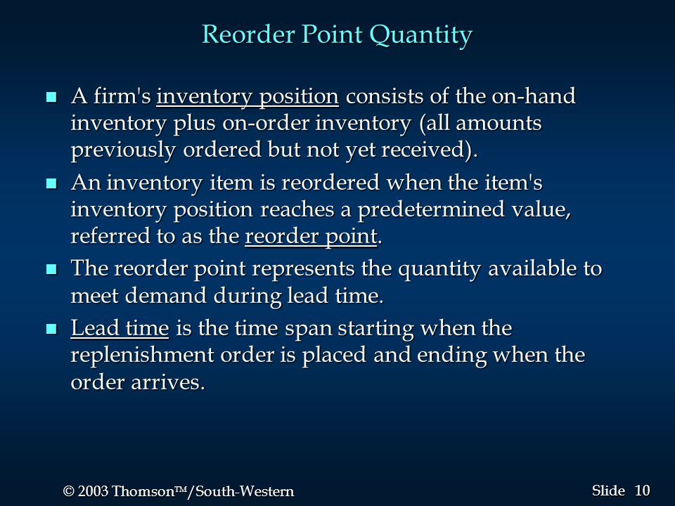 10 © 2003 Thomson  /South-Western Slide Reorder Point Quantity n A firm's inventory position consists of the on-hand inventory plus on-order invento