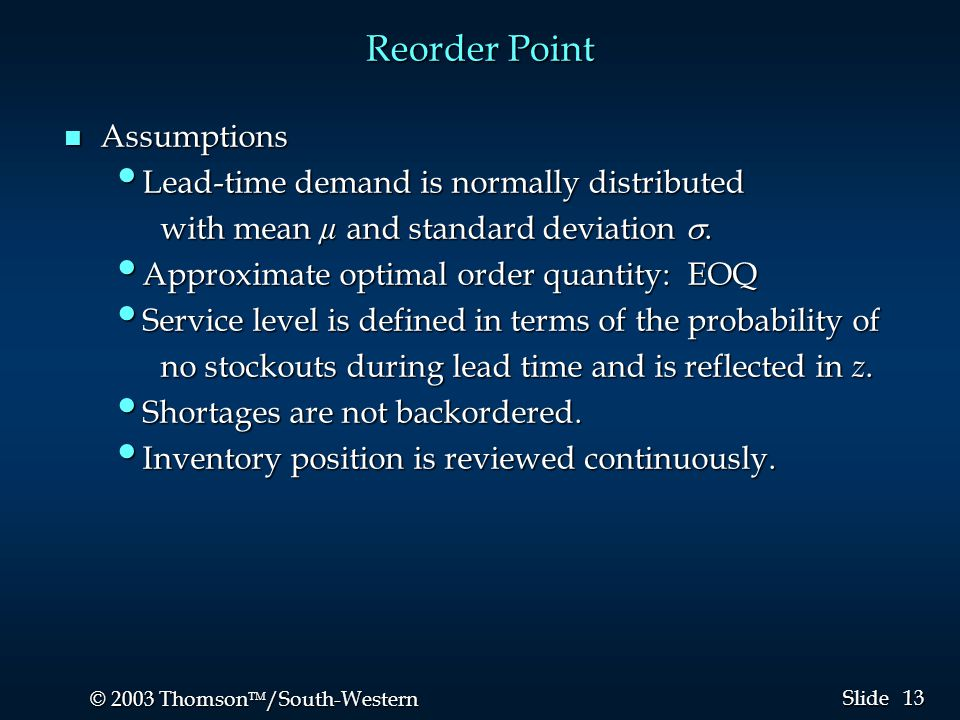13 © 2003 Thomson  /South-Western Slide Reorder Point n Assumptions Lead-time demand is normally distributed Lead-time demand is normally distribute