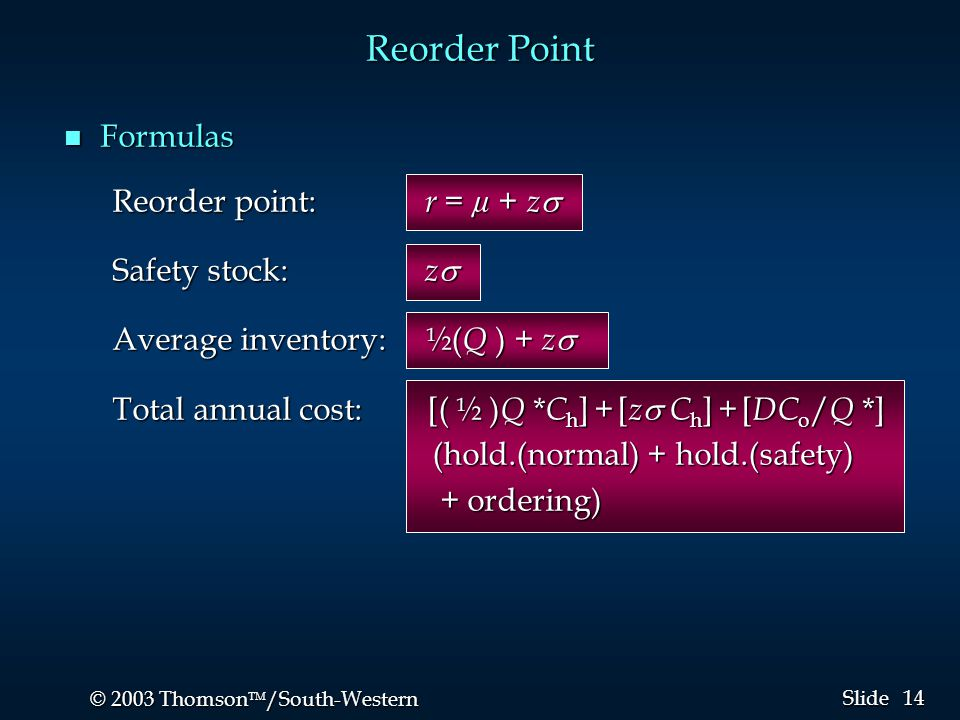 14 © 2003 Thomson  /South-Western Slide Reorder Point n Formulas Reorder point: r = µ + z  Safety stock: z  Average inventory: ½( Q ) + z  Total