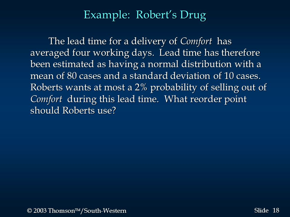 18 © 2003 Thomson  /South-Western Slide Example: Robert's Drug The lead time for a delivery of Comfort has averaged four working days. Lead time has