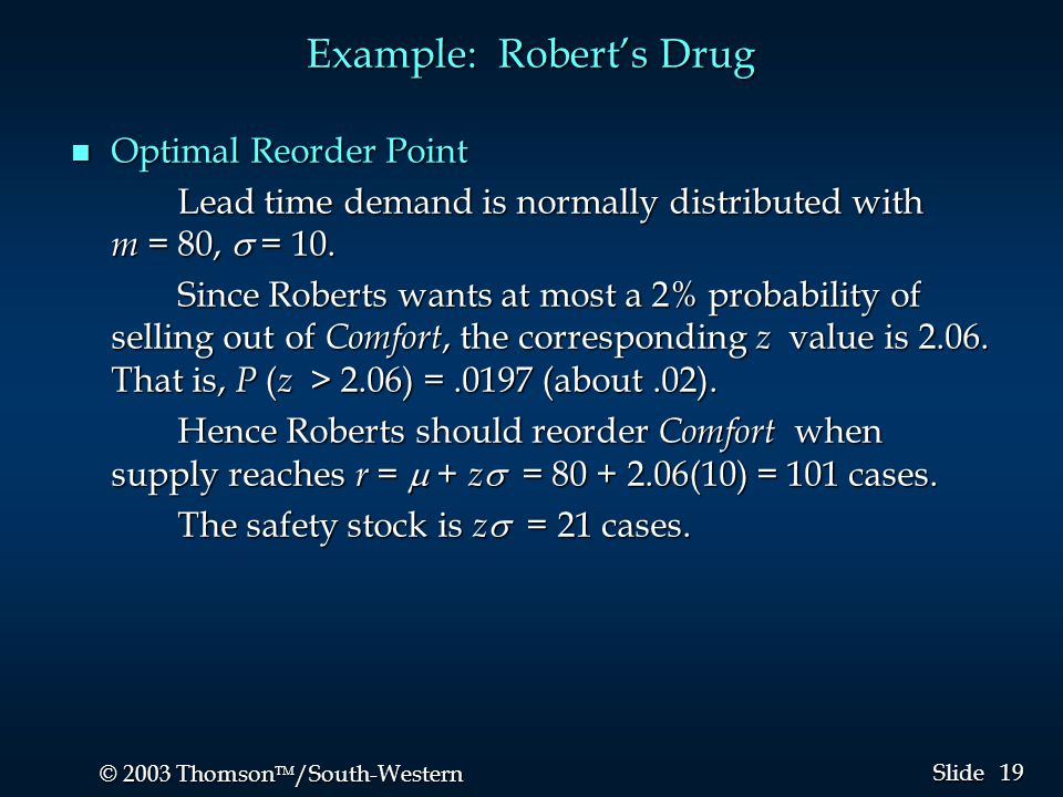 19 © 2003 Thomson  /South-Western Slide Example: Robert's Drug n Optimal Reorder Point Lead time demand is normally distributed with m = 80,  = 10.