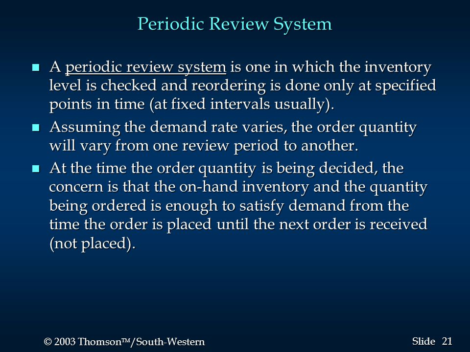 21 © 2003 Thomson  /South-Western Slide Periodic Review System n A periodic review system is one in which the inventory level is checked and reorder