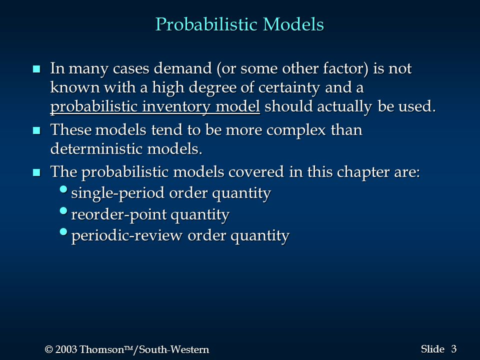 3 3 © 2003 Thomson  /South-Western Slide Probabilistic Models n In many cases demand (or some other factor) is not known with a high degree of certa