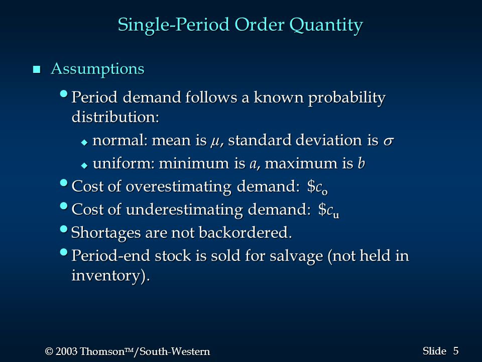 5 5 © 2003 Thomson  /South-Western Slide Single-Period Order Quantity n Assumptions Period demand follows a known probability distribution: Period d