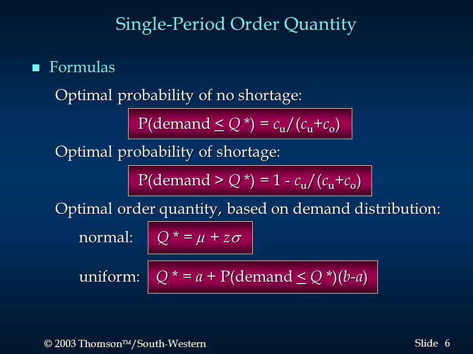 6 6 © 2003 Thomson  /South-Western Slide Single-Period Order Quantity n Formulas Optimal probability of no shortage: P(demand < Q *) = c u /( c u + c o ) P(demand < Q *) = c u /( c u + c o ) Optimal probability of shortage: P(demand > Q *) = 1 - c u /( c u + c o ) P(demand > Q *) = 1 - c u /( c u + c o ) Optimal order quantity, based on demand distribution: normal: Q * = µ + z  uniform: Q * = a + P(demand < Q *)( b - a )