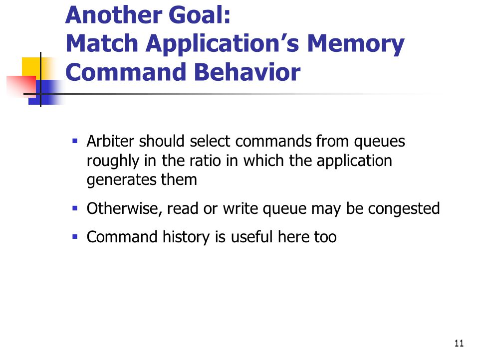 11 Another Goal: Match Application's Memory Command Behavior  Arbiter should select commands from queues roughly in the ratio in which the application generates them  Otherwise, read or write queue may be congested  Command history is useful here too