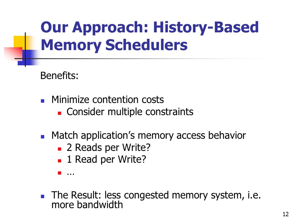 12 Our Approach: History-Based Memory Schedulers Benefits: Minimize contention costs Consider multiple constraints Match application's memory access behavior 2 Reads per Write.