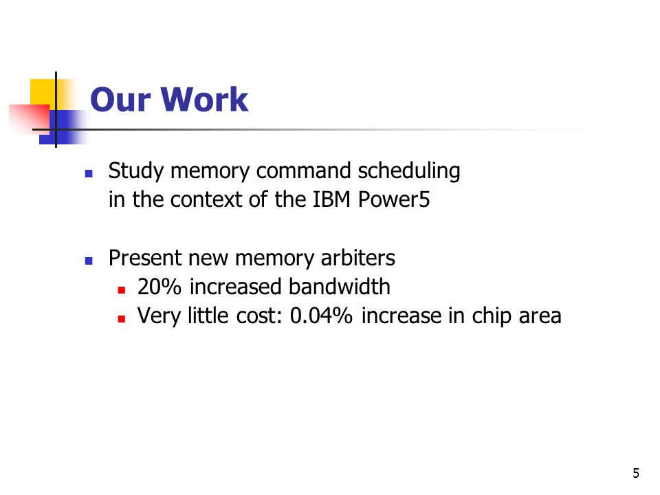 5 Our Work Study memory command scheduling in the context of the IBM Power5 Present new memory arbiters 20% increased bandwidth Very little cost: 0.04% increase in chip area
