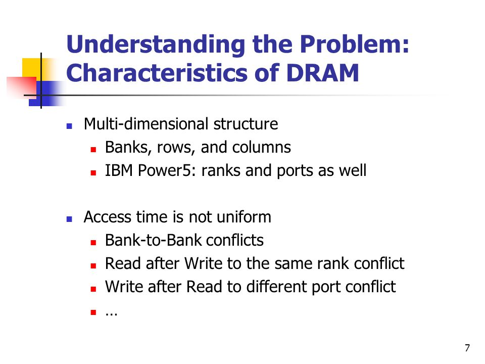 7 Understanding the Problem: Characteristics of DRAM Multi-dimensional structure Banks, rows, and columns IBM Power5: ranks and ports as well Access time is not uniform Bank-to-Bank conflicts Read after Write to the same rank conflict Write after Read to different port conflict …